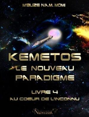 Kemetos, Le Nouveau Paradigme - Livre 4 - Au Coeur de l'Inconnu